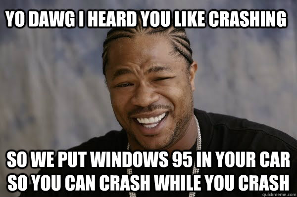 yo-dawg-i-heard-you-like-crashing