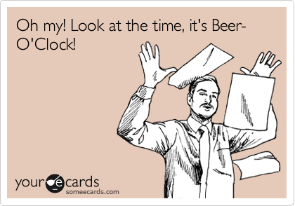oh my look its beer-o-clock