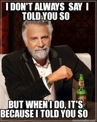 i dont always say i told you so