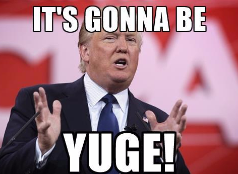 trump it's gonna be yuge