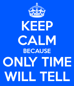 keep calm because only time will tell