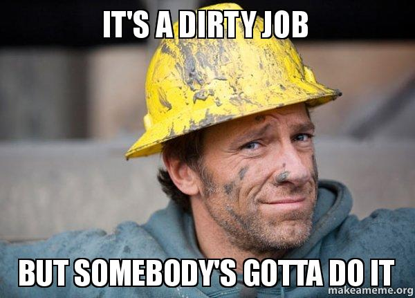 it's a dirty job but somebody's gotta do it