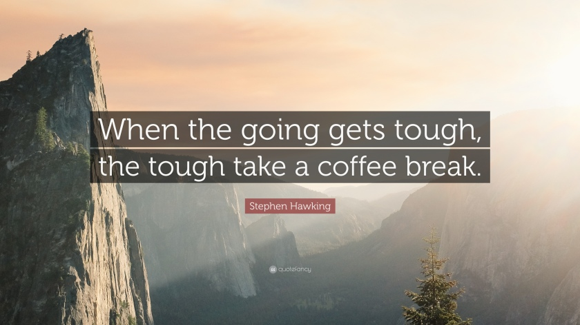 when the going gets tough, the tough take a coffee break