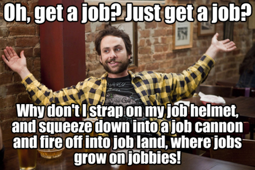 oh, get a job? just get a job? why don't I strap on my job helmet, get into a job cannon, and fire off into job land, where jobs grow on jobbies!