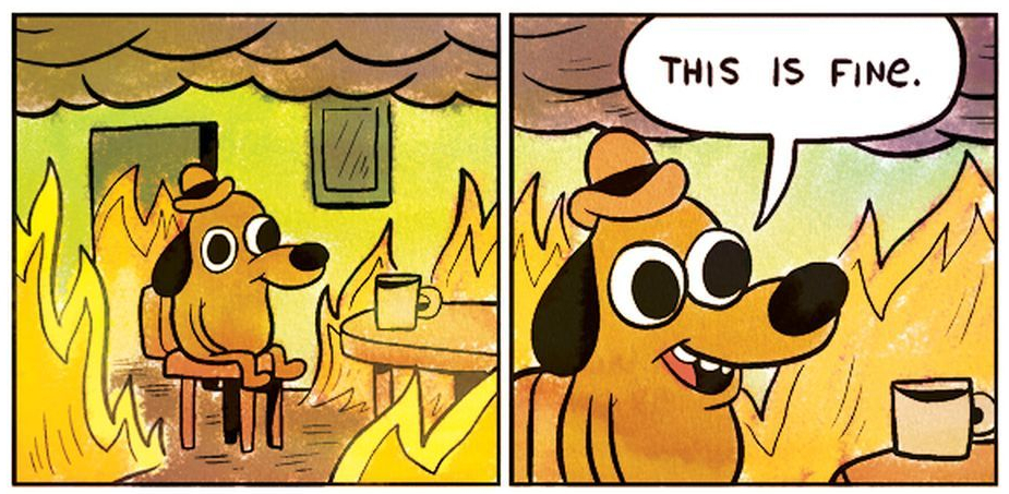 "dog in a room on fire, casually drinking coffee, saying ""this is fine."""